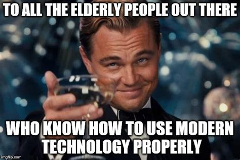 Technology Meme - especially my grandpa imgflip