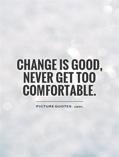 too comfortable change is good quotes quotesgram