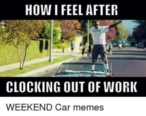 How To Make A Meme Out Of A Picture - how feel after clocking out of work weekend car memes