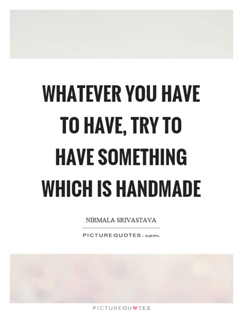 Handmade Quotes - whatever you to try to something which is