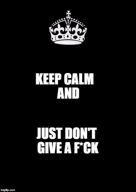 I Dont Give A Fuck Meme - keep calm and carry on black meme imgflip