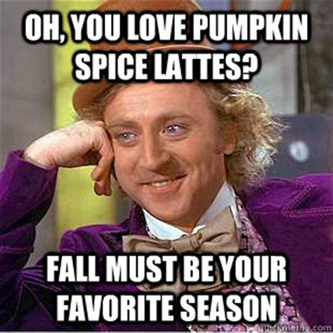 Pumpkin Spice Memes - oh you love pumpkin spice lattes fall must be your favorite season condescending wonka