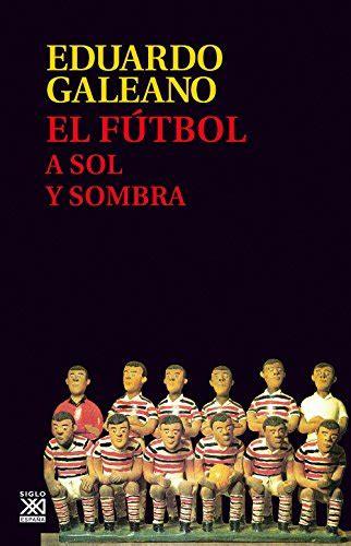 el futbol a sol y sombra el f 250 tbol a sol y sombra biblioteca eduardo galeano libros bid
