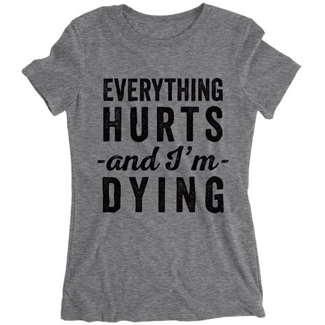 Im Dying everything hurts and i m dying shirt