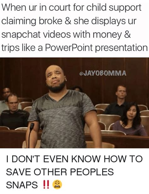 Child Support Meme - when ur in court for child support claiming broke she displays ur snapchat videos with money