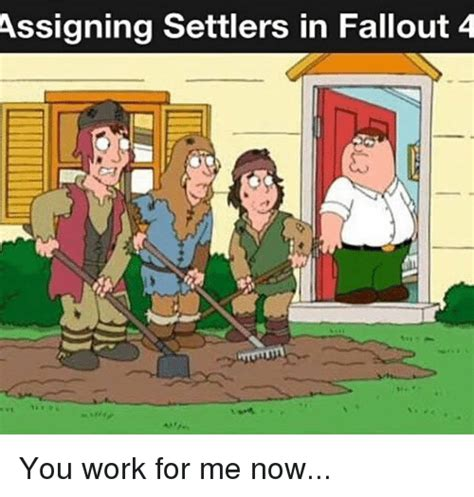 Works For Me Meme - assigning settlers in fallout 4 you work for me now