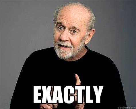George Carlin Meme - exactly george carlin quickmeme