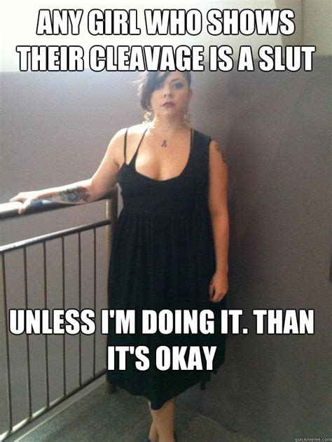 Sluts Memes - any girl who shows their cleavage is a slut unless i m