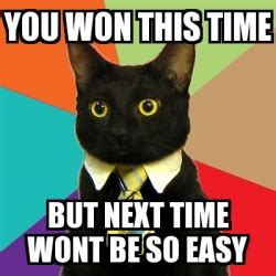 Next Time Meme - meme business cat you won this time but next time wont