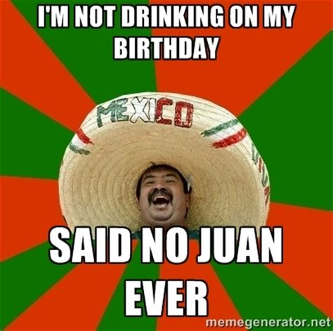 Mexican Birthday Meme - i m not drinking on my birthday said no juan ever
