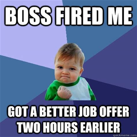 Fired Meme - boss fired me got a better job offer two hours earlier