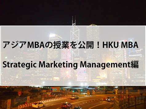Mba 560 Marketing Management And Strategy by アジアmbaの授業を公開 Hku Mba Strategic Marketing Management編