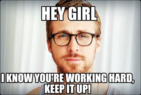 Hard Work Meme - meme creator hey girl i know you re working hard keep