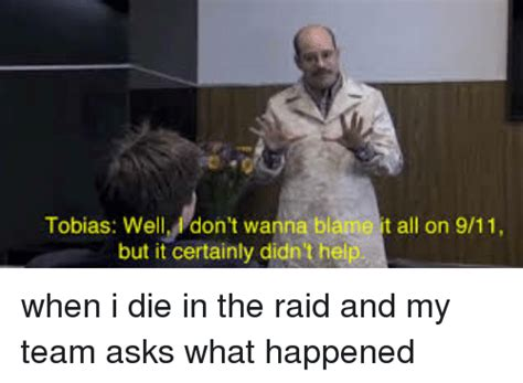 Raid Meme - t all on 911 tobias well don t wanna b but it certainly didn t help when i die in the raid and