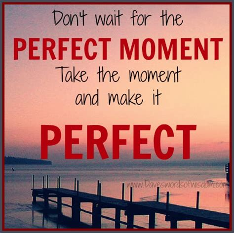 the perfect moment daveswordsofwisdom com waiting for the perfect moment