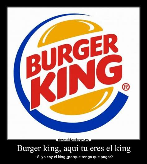 burger king aqu tu eres el king desmotivaciones burger king aqu 237 tu eres el king desmotivaciones