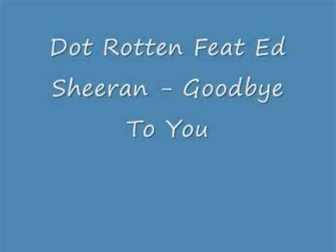 ed sheeran goodbye dot rotten feat ed sheeran goodbye to you youtube