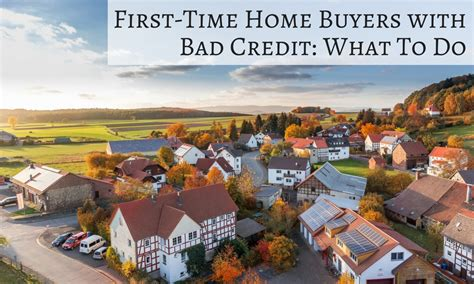 time home buyers with bad credit what to do go