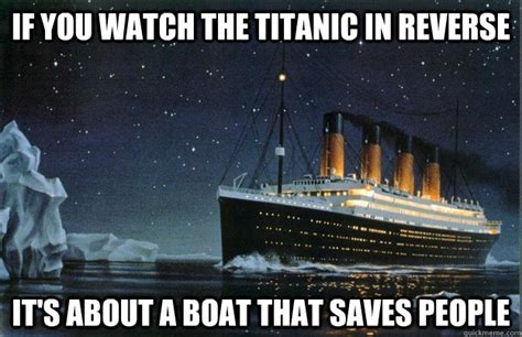 titanic boat meme if you watch the titanic in reverse it s about a boat that