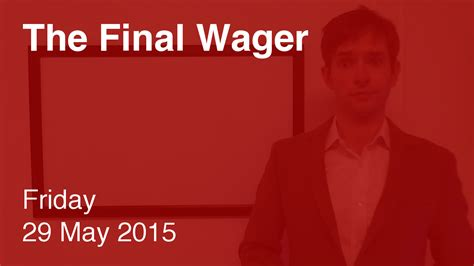 friday may 29 2015 friday may 29 2015 the final wager