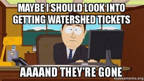 Aaaand Its Gone Meme - maybe i should look into getting watershed tickets aaaand