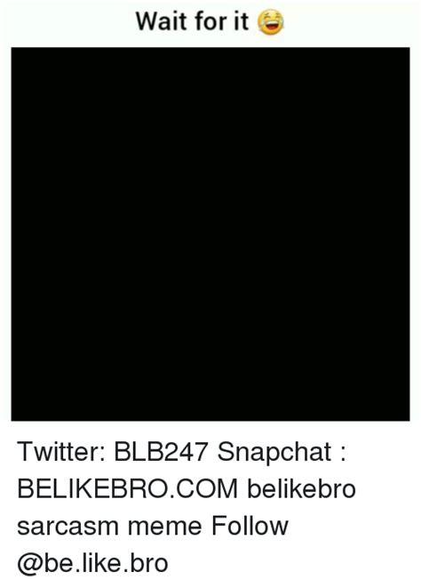 wait   twitter blb snapchat belikebrocom belikebro