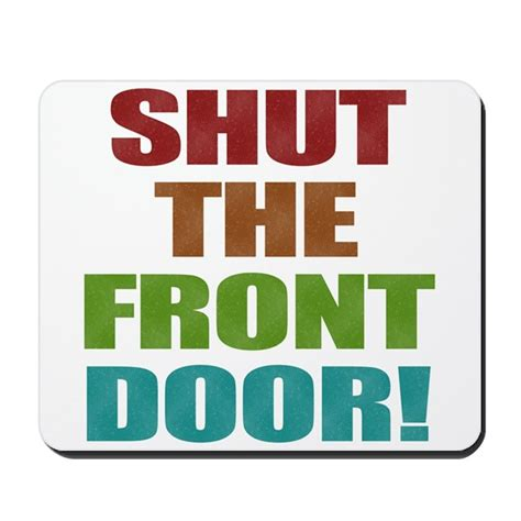 Shut The Front Door Shut The Front Door Mousepad By Castle060