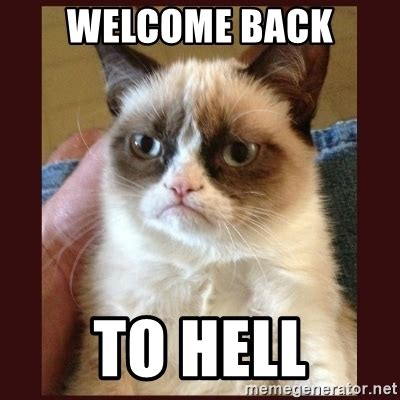 Welcome Back Meme - welcome back to hell tard the grumpy cat meme generator
