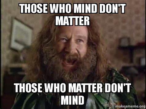 Robin Williams Jumanji Meme - those who mind don t matter those who matter don t mind