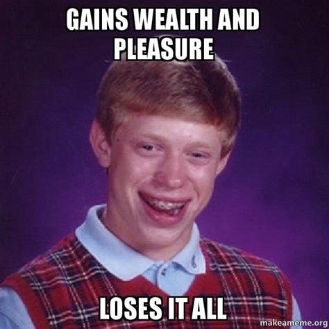 Pleasure Meme - gains wealth and pleasure loses it all bad luck brian