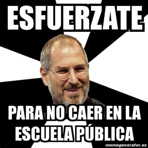 Meme Steve Jobs - Esfuerzate Para no CAER EN LA ESCUELA ... Caer En La Escuela Publica