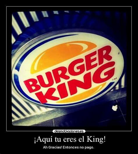 burger king aqu tu eres el king desmotivaciones im 225 genes y carteles de eres pag 448 desmotivaciones