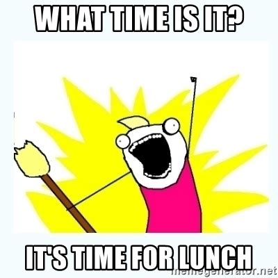What Time Meme - what time is it it s time for lunch all the things
