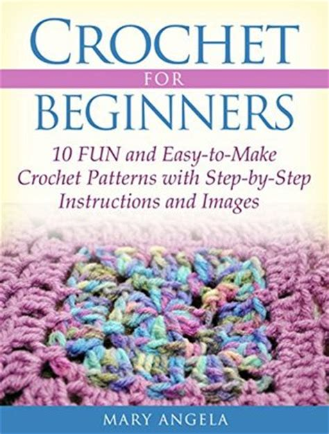 pattern making book for beginners crochet for beginners 10 fun and easy to make crochet
