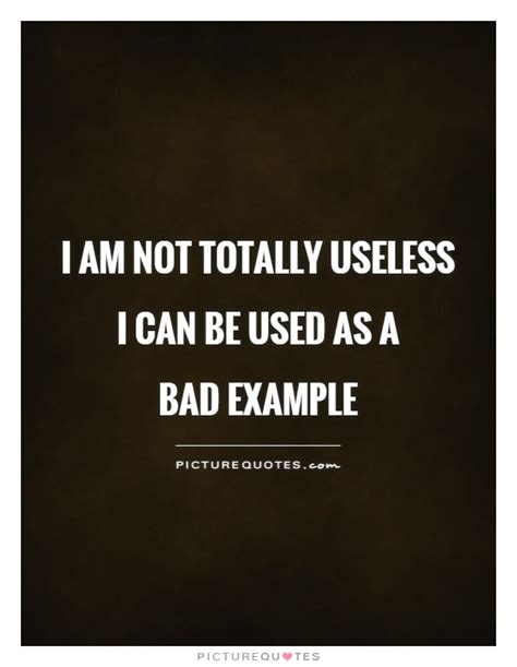 I Am Not by I Am Not Totally Useless I Can Be Used As A Bad Exle