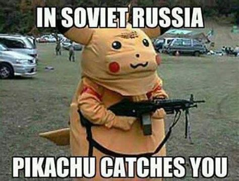 Russian Song Meme - in soviet russia pikachu catches you pokemon go meme