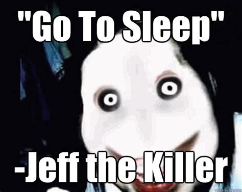 Go To Sleep Meme - quot go to sleep quot jeff the killer jeff the killer quickmeme