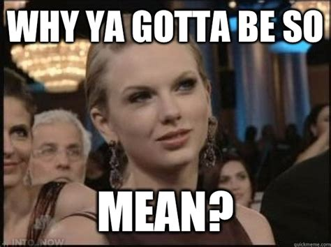 Meme Mean - why ya gotta be so mean taylor swift mean quickmeme