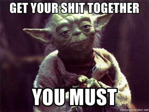 Get Your Shit Together Meme - get your shit together you must yoda meme generator