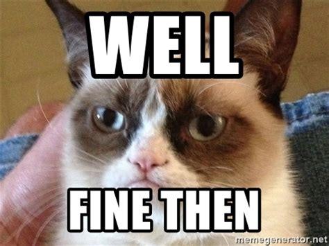 Fine Meme - well fine then angry cat meme meme generator