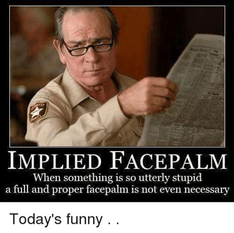 Todays Memes - implied face palm when something is so utterly stupid a