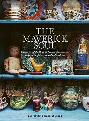 the maverick soul portraits of the lives homes of eccentric eclectic free spirited bohemians books the maverick soul inside the lives homes of eccentric