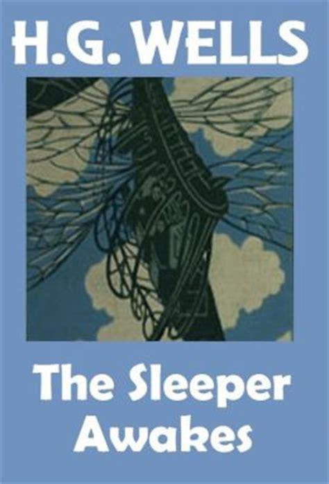 the sleeper awakes h g wells the sleeper awakes a k a when the sleeper wakes hg wells collection h g wells