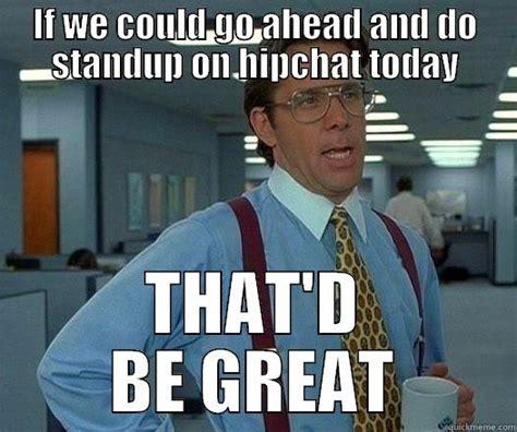 Hipchat Meme - standup on hipchat quickmeme