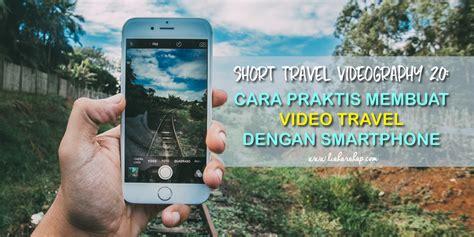 membuat video traveling short travel videography 2 0 cara praktis membuat video