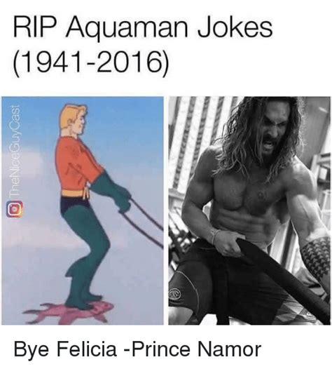 Aquaman Meme - rip aquaman jokes 1941 2016 bye felicia prince namor bye felicia meme on sizzle