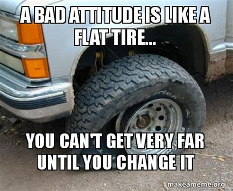 Tire Meme - a bad attitude is like a flat tire you can t get very