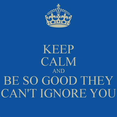 so good they cant keep calm and be so good they can t ignore you poster ken keep calm o matic