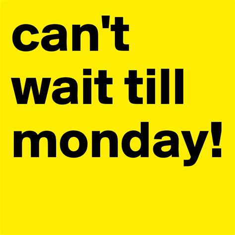 No Posting Until Monday by Can T Wait Till Monday Post By Bernstone On Boldomatic