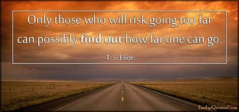 How Can I Find On Only Those Who Will Risk Going Far Can Possibly Find Out How Far One Can Go